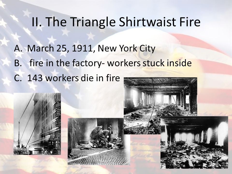 the triangle shirtwaist fire of 1911 On saturday, march 25, 1911, a fire broke out on the top floors of the triangle shirtwaist factory in new york the workers, mostly women and young girls, were trapped inside because the factory owners had locked the exit doors to prevent them from leaving to go to the bathroom during their 12-hour shifts (there was no bathroom in the.