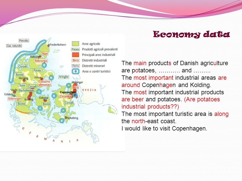 Economy data The main products of Danish agriculture are potatoes, ……….. and ……...