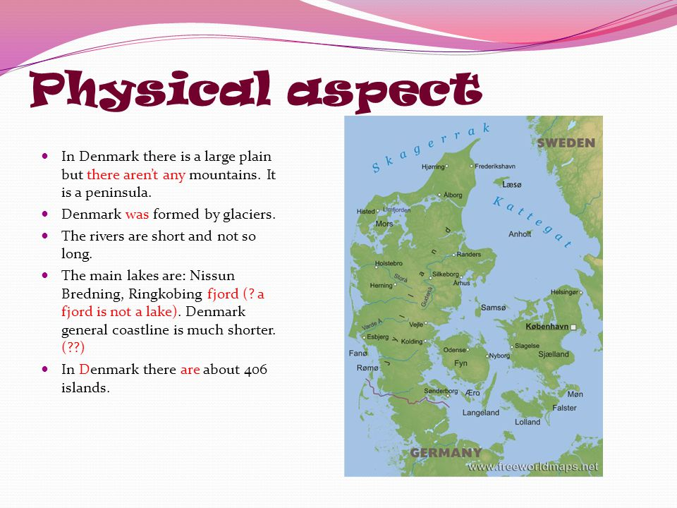 Physical aspect In Denmark there is a large plain but there aren't any mountains. It is a peninsula.