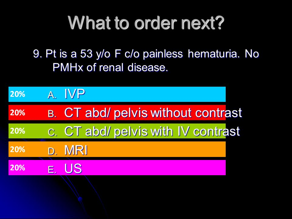 9. Pt is a 53 y/o F c/o painless hematuria. No PMHx of renal disease.