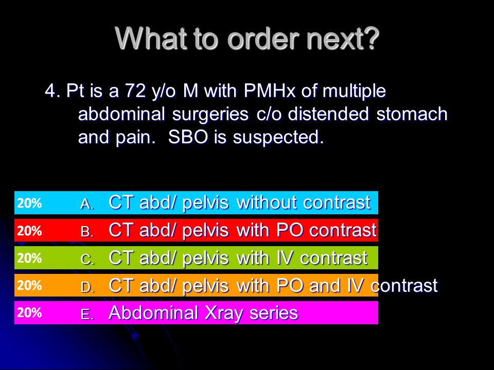 What to order next 4. Pt is a 72 y/o M with PMHx of multiple abdominal surgeries c/o distended stomach and pain. SBO is suspected.