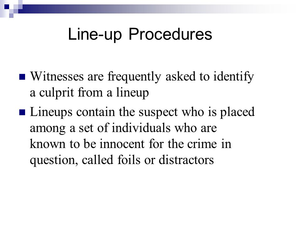 Line-up Procedures Witnesses are frequently asked to identify a culprit from a lineup.