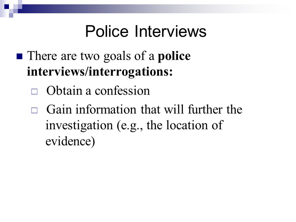 Police Interviews There are two goals of a police interviews/interrogations: Obtain a confession.