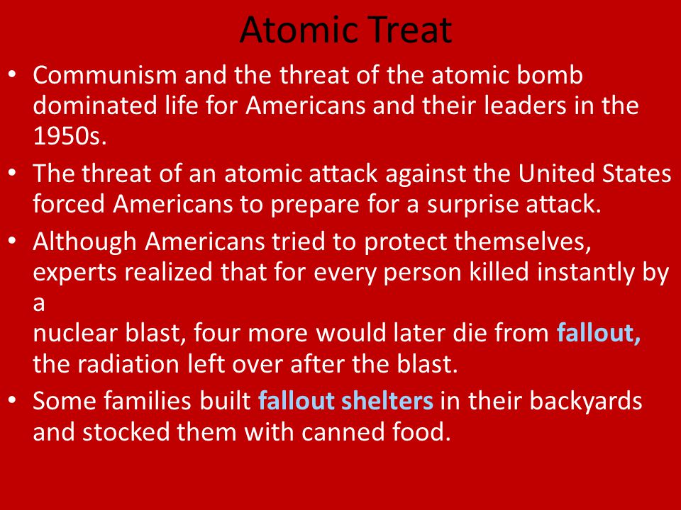 Atomic Treat Communism and the threat of the atomic bomb dominated life for Americans and their leaders in the 1950s.