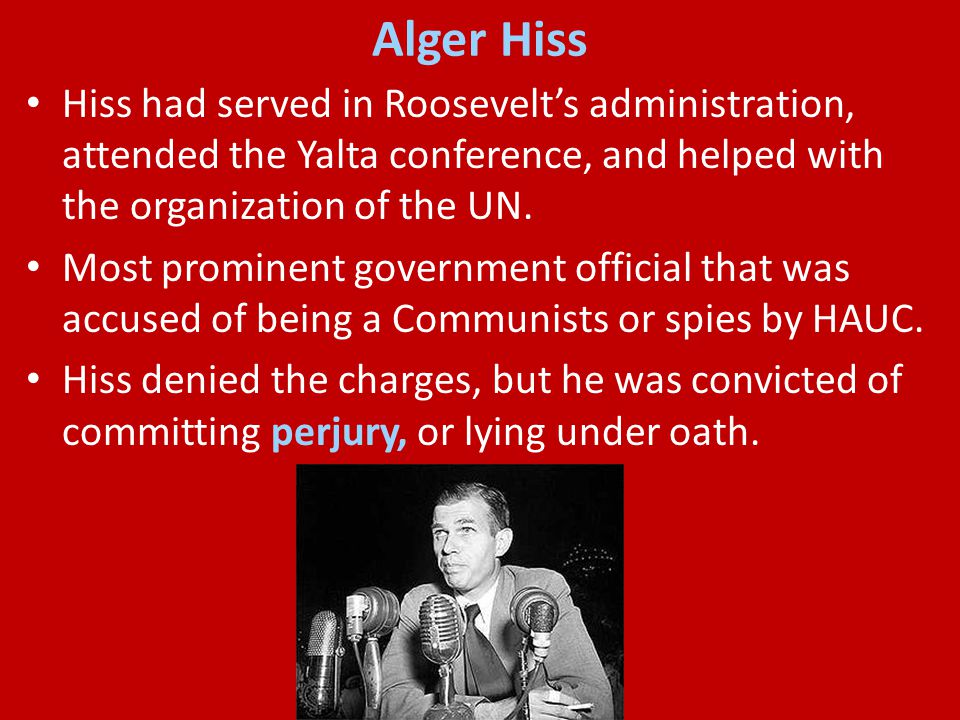 Alger Hiss Hiss had served in Roosevelt's administration, attended the Yalta conference, and helped with the organization of the UN.