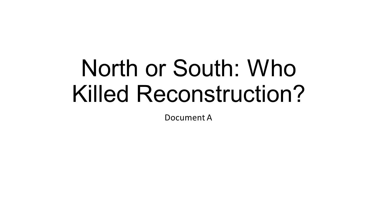 north or south who killed reconstruction essay After the civil war the united states planned to rebuild the relationship of the north and the south the reconstruction period was planned to rebuild the economic, political, and social aspect of the south.