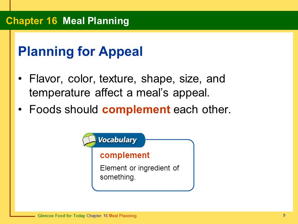 Planning for Appeal Flavor, color, texture, shape, size, and temperature affect a meal's appeal. Foods should complement each other.