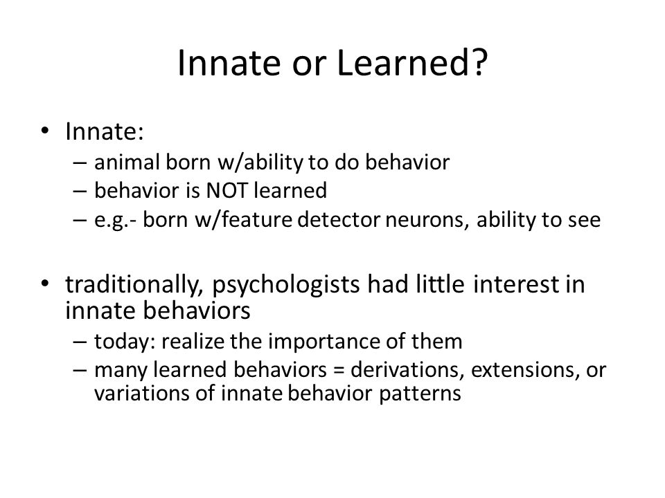 child psychology innate and learned behaviour Other things like the fight or flight reaction or a fear of falling and loud noises are also innate behaviours and have been developed over time by evolution they have been developed to.