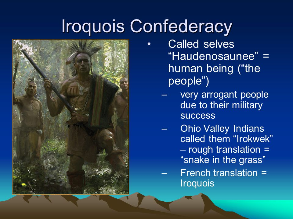 Iroquois Confederacy Called selves Haudenosaunee = human being ( the people ) very arrogant people due to their military success.