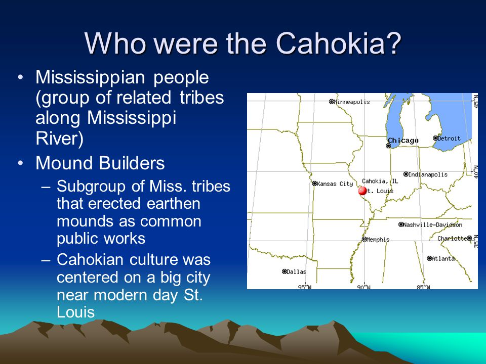 Who were the Cahokia Mississippian people (group of related tribes along Mississippi River) Mound Builders.