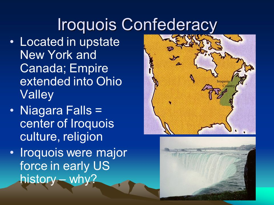 Iroquois Confederacy Located in upstate New York and Canada; Empire extended into Ohio Valley. Niagara Falls = center of Iroquois culture, religion.