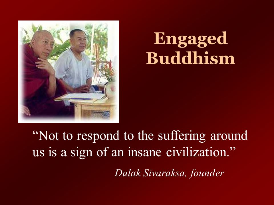 Engaged Buddhism Not to respond to the suffering around us is a sign of an insane civilization. Dulak Sivaraksa, founder.