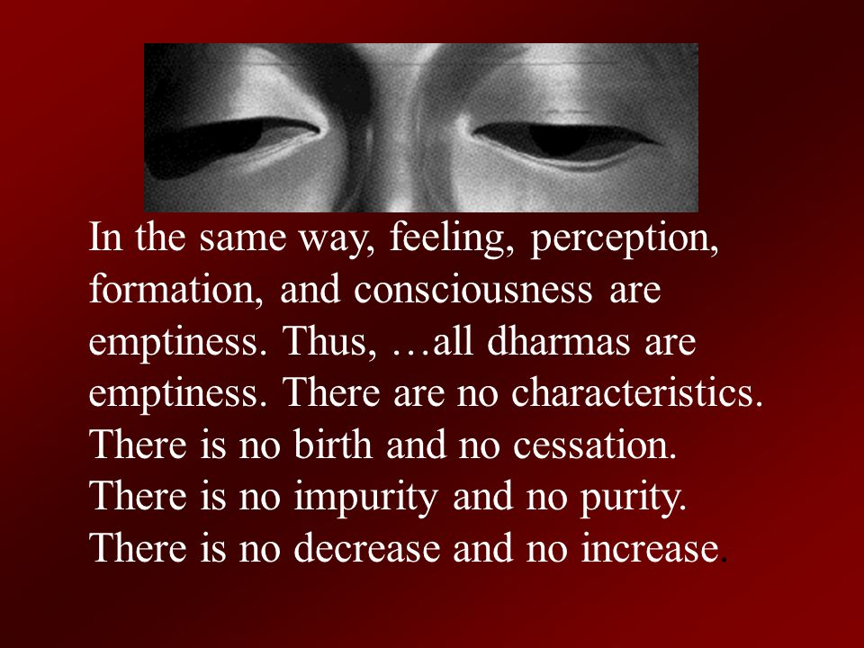 In the same way, feeling, perception, formation, and consciousness are emptiness.
