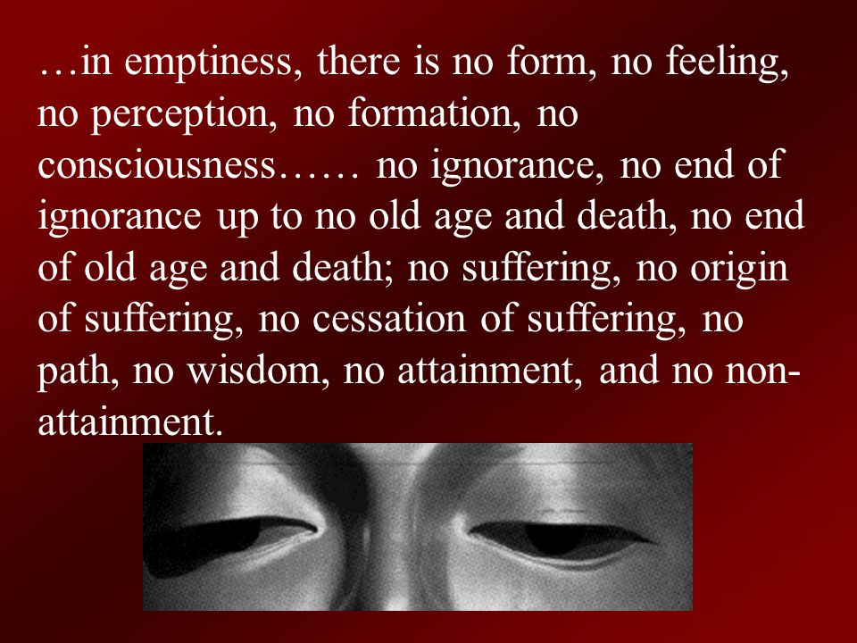 …in emptiness, there is no form, no feeling, no perception, no formation, no consciousness…… no ignorance, no end of ignorance up to no old age and death, no end of old age and death; no suffering, no origin of suffering, no cessation of suffering, no path, no wisdom, no attainment, and no non-attainment.