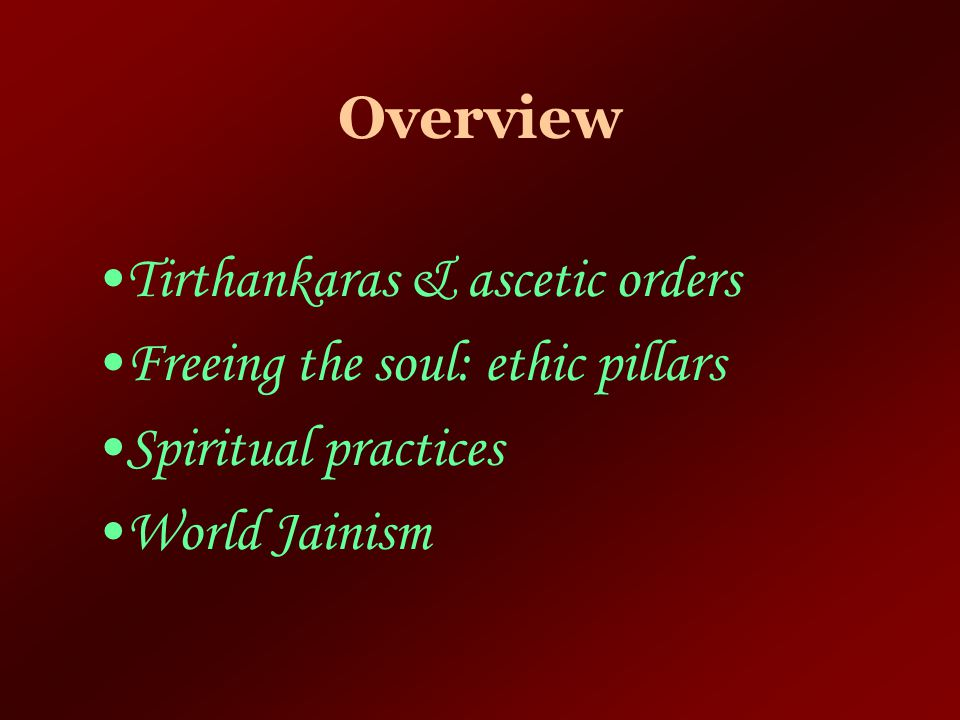 Overview Tirthankaras & ascetic orders. Freeing the soul: ethic pillars.
