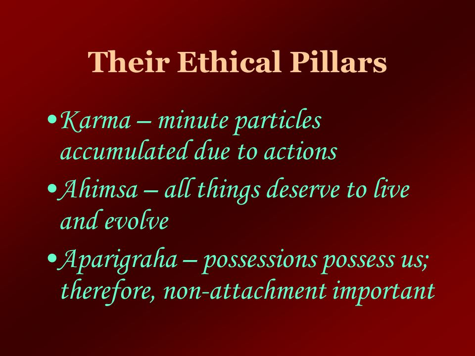 Their Ethical Pillars Karma – minute particles accumulated due to actions. Ahimsa – all things deserve to live and evolve.