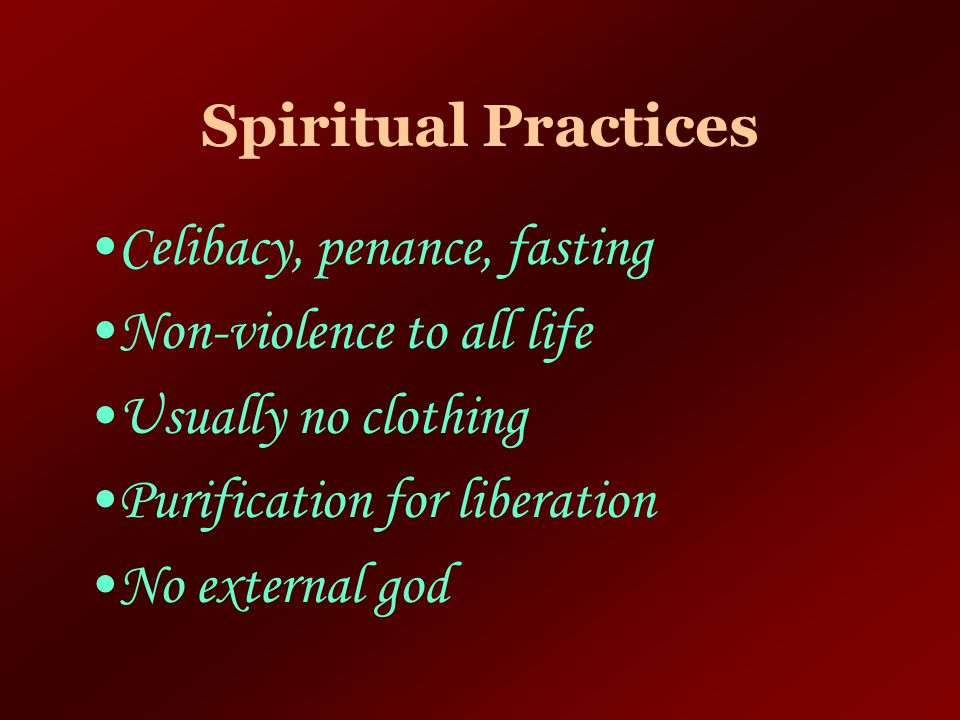 Spiritual Practices Celibacy, penance, fasting. Non-violence to all life. Usually no clothing. Purification for liberation.