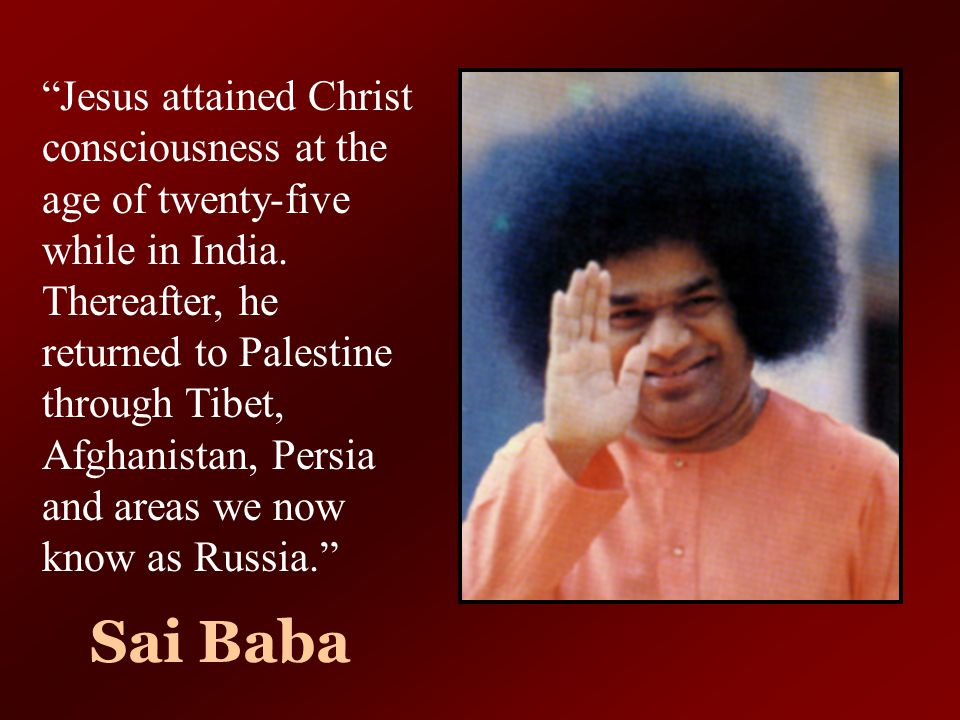 Jesus attained Christ consciousness at the age of twenty-five while in India. Thereafter, he returned to Palestine through Tibet, Afghanistan, Persia and areas we now know as Russia.