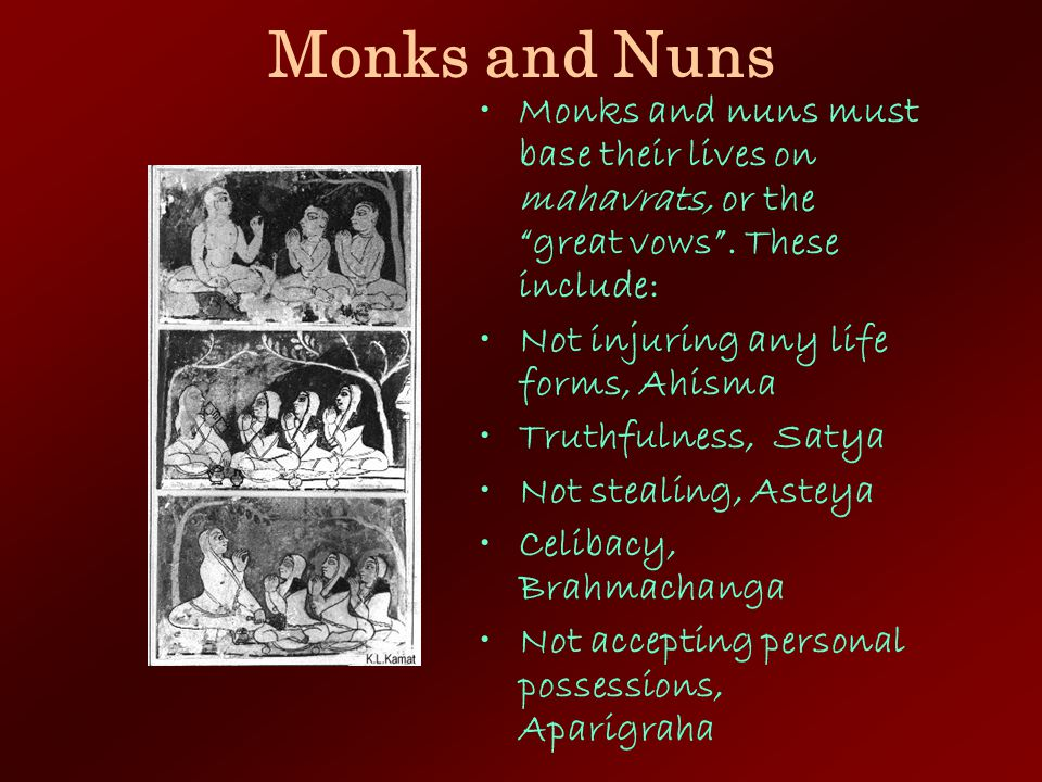 Monks and Nuns Monks and nuns must base their lives on mahavrats, or the great vows . These include: