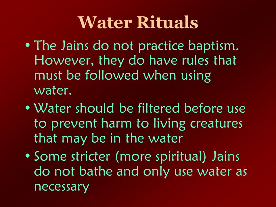 Water Rituals The Jains do not practice baptism. However, they do have rules that must be followed when using water.