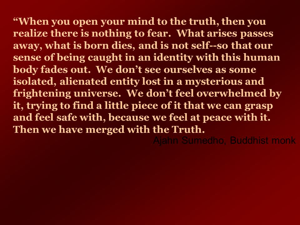 When you open your mind to the truth, then you realize there is nothing to fear. What arises passes away, what is born dies, and is not self--so that our sense of being caught in an identity with this human body fades out. We don't see ourselves as some isolated, alienated entity lost in a mysterious and frightening universe. We don't feel overwhelmed by it, trying to find a little piece of it that we can grasp and feel safe with, because we feel at peace with it. Then we have merged with the Truth.