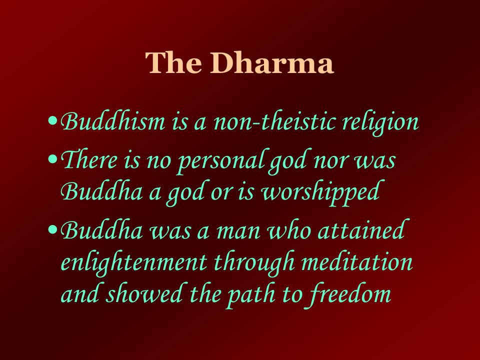 The Dharma Buddhism is a non-theistic religion. There is no personal god nor was Buddha a god or is worshipped.