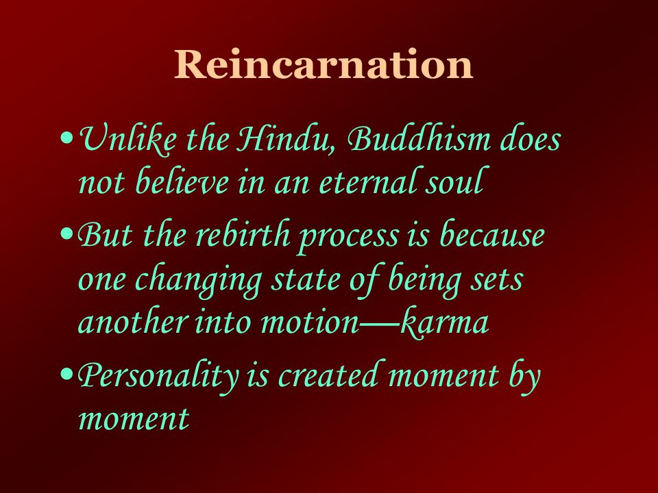 Reincarnation Unlike the Hindu, Buddhism does not believe in an eternal soul.