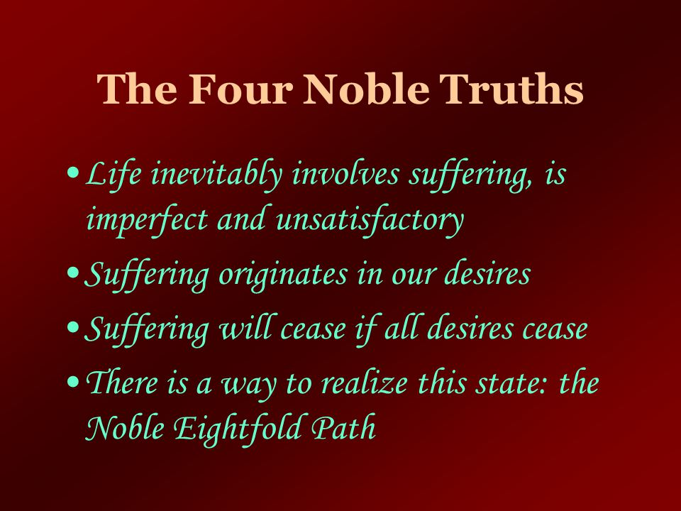 The Four Noble Truths Life inevitably involves suffering, is imperfect and unsatisfactory. Suffering originates in our desires.