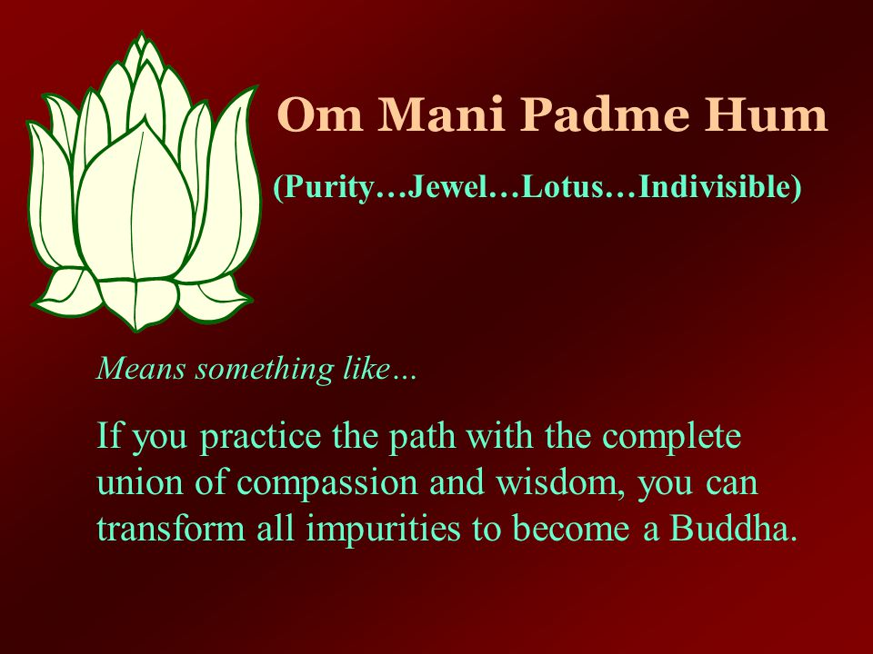Om Mani Padme Hum (Purity…Jewel…Lotus…Indivisible) Means something like…