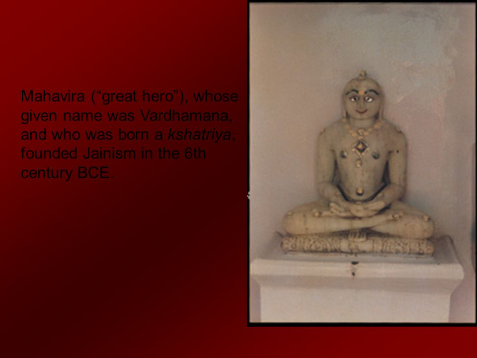Mahavira ( great hero ), whose given name was Vardhamana, and who was born a kshatriya, founded Jainism in the 6th century BCE.