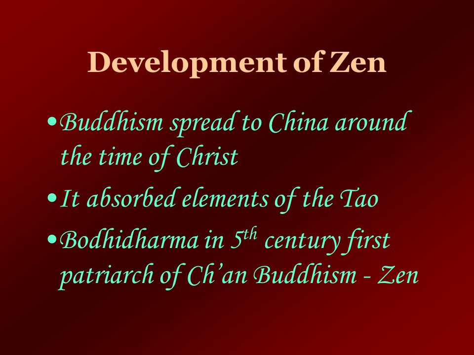 Development of Zen Buddhism spread to China around the time of Christ. It absorbed elements of the Tao.