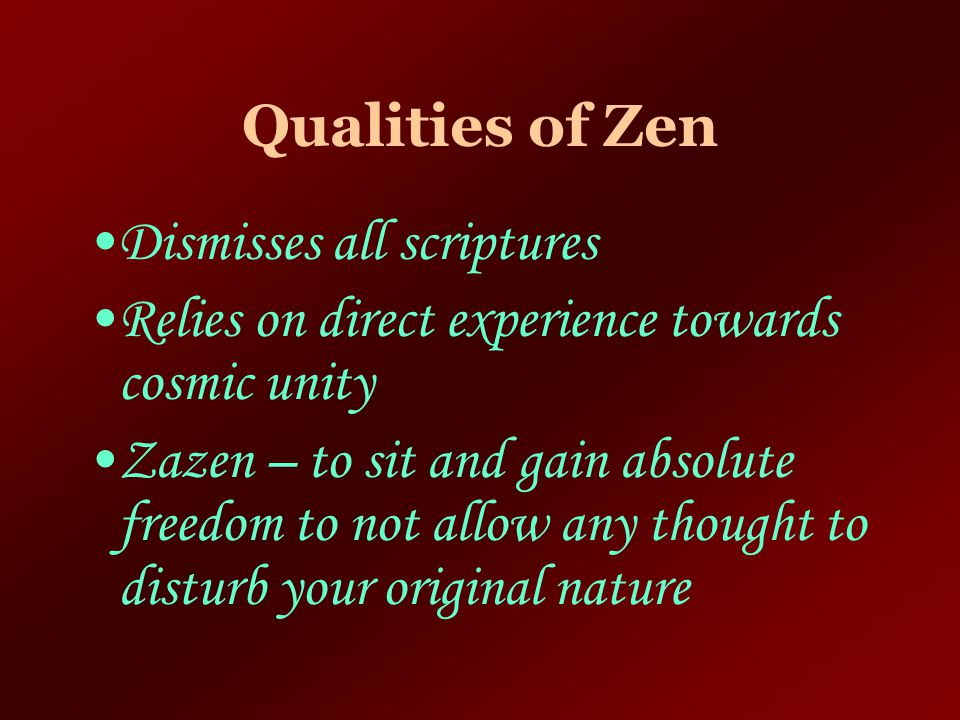 Qualities of Zen Dismisses all scriptures. Relies on direct experience towards cosmic unity.