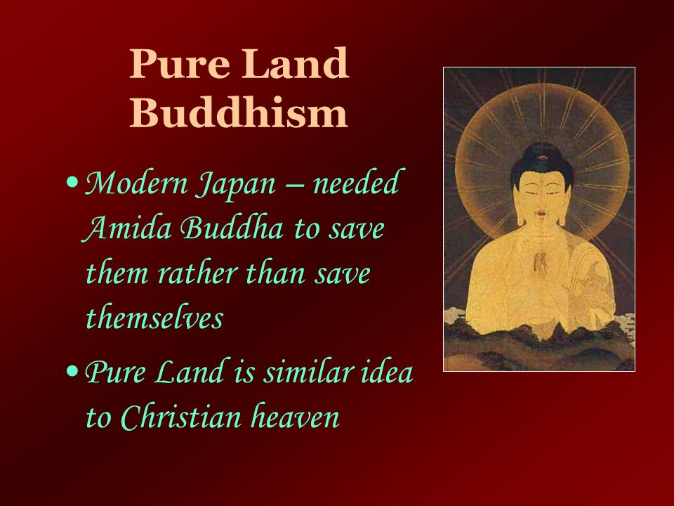 Pure Land Buddhism Modern Japan – needed Amida Buddha to save them rather than save themselves.