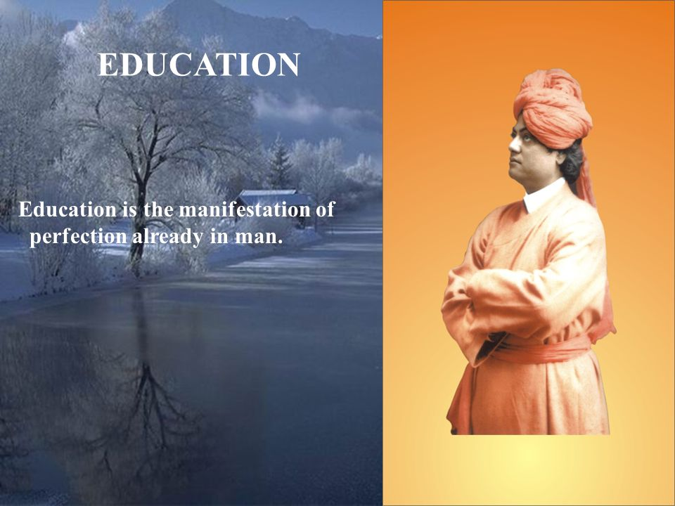 EDUCATION Education is the manifestation of perfection already in man.
