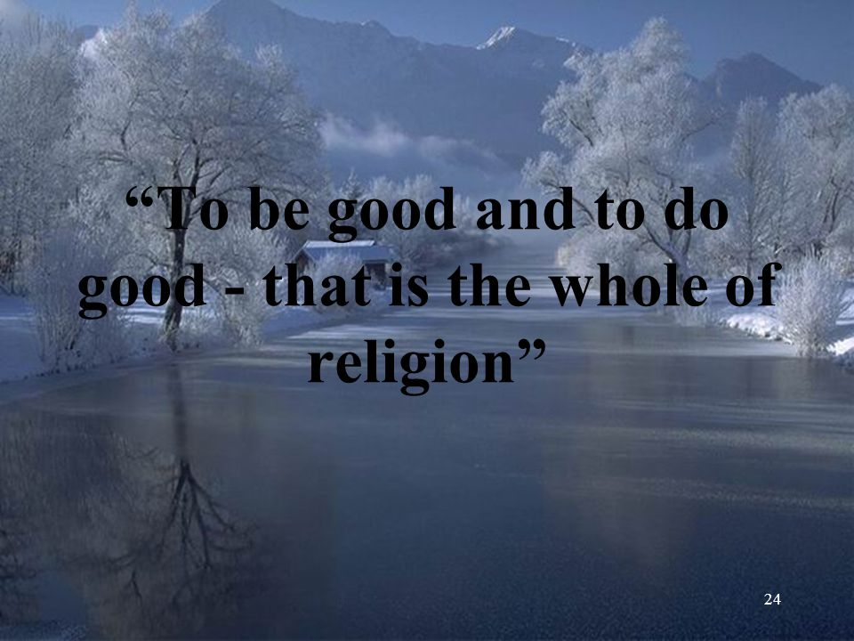 To be good and to do good - that is the whole of religion