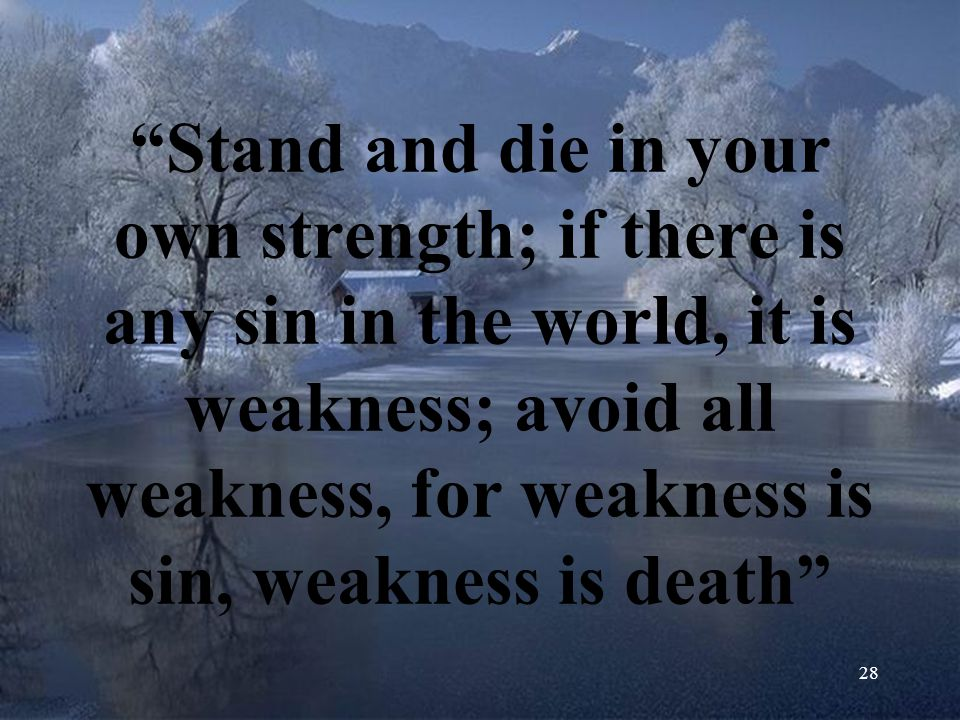 Stand and die in your own strength; if there is any sin in the world, it is weakness; avoid all weakness, for weakness is sin, weakness is death