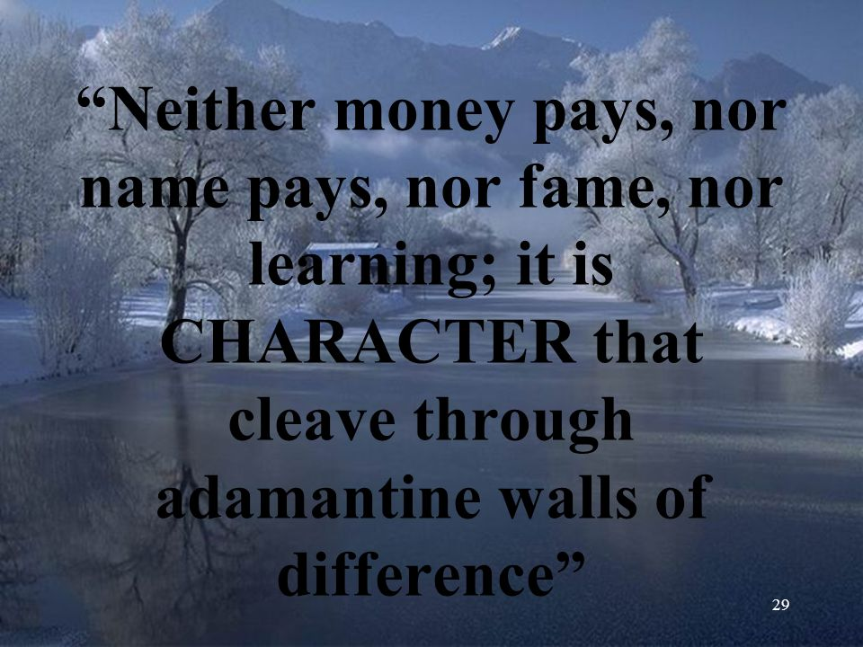 Neither money pays, nor name pays, nor fame, nor learning; it is CHARACTER that cleave through adamantine walls of difference