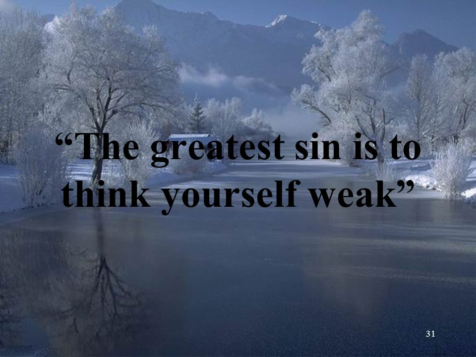 The greatest sin is to think yourself weak