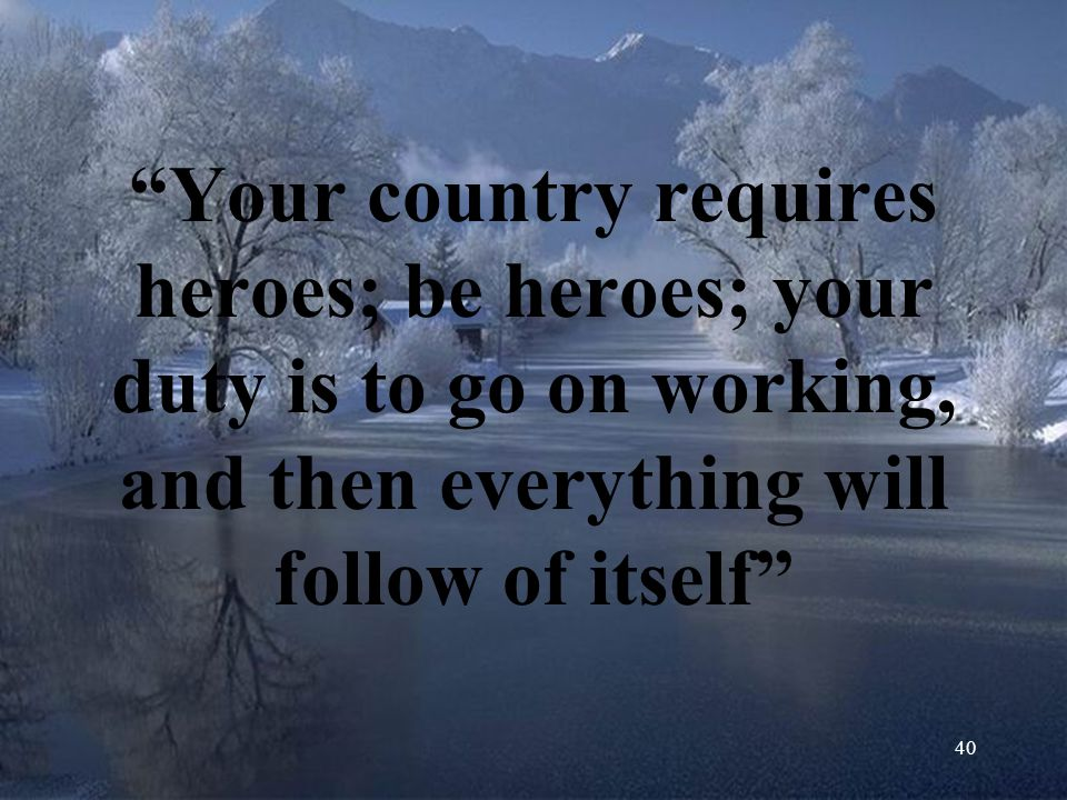 Your country requires heroes; be heroes; your duty is to go on working, and then everything will follow of itself
