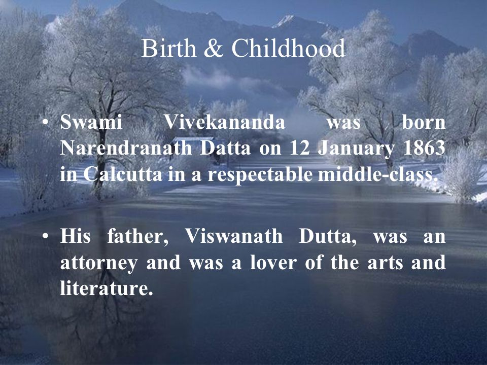Birth & Childhood Swami Vivekananda was born Narendranath Datta on 12 January 1863 in Calcutta in a respectable middle-class.