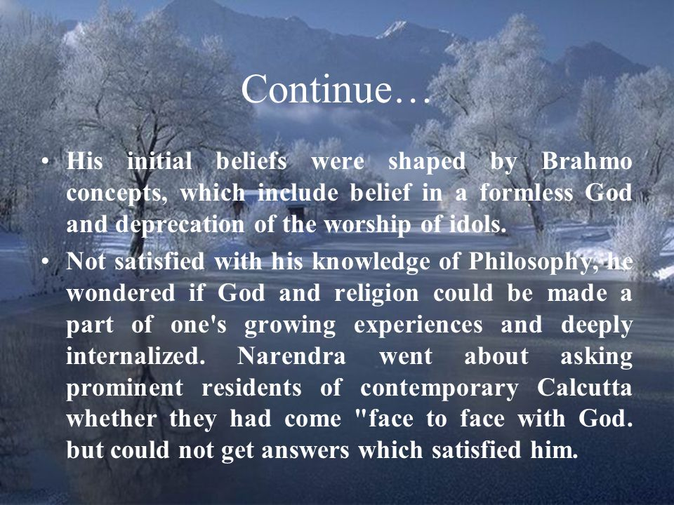 Continue… His initial beliefs were shaped by Brahmo concepts, which include belief in a formless God and deprecation of the worship of idols.