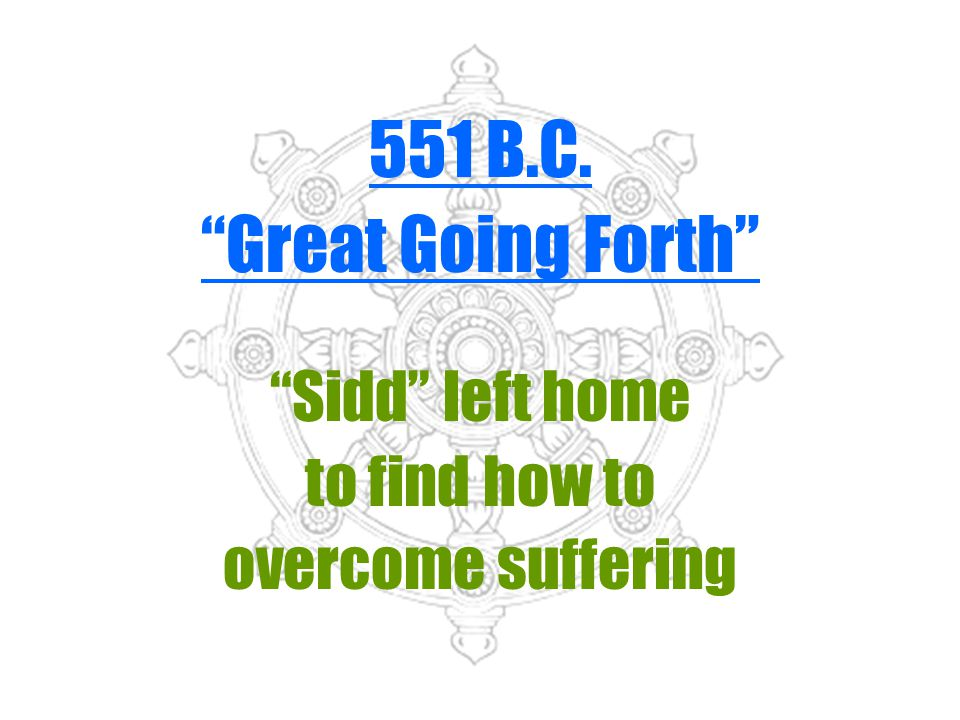 551 B.C. Great Going Forth Sidd left home to find how to