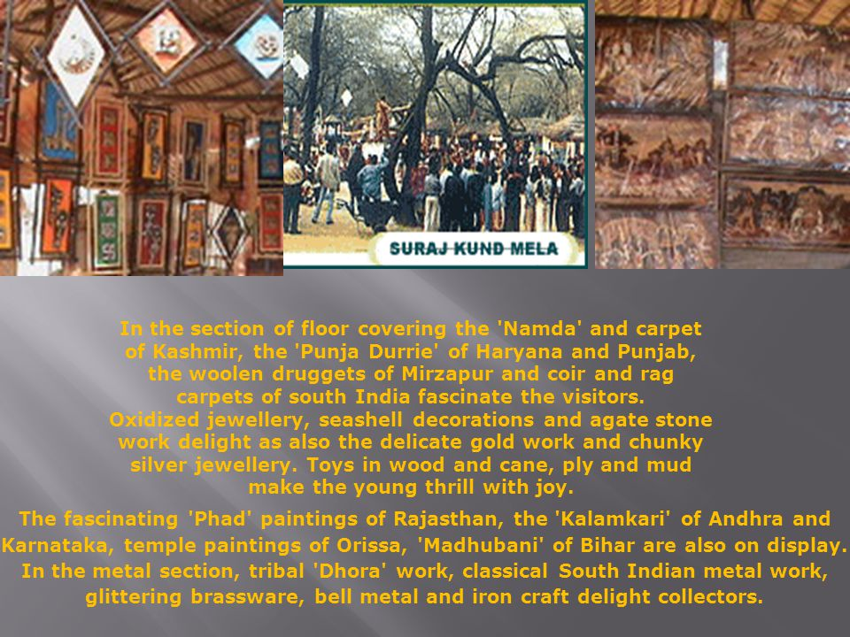 In the section of floor covering the Namda and carpet of Kashmir, the Punja Durrie of Haryana and Punjab, the woolen druggets of Mirzapur and coir and rag carpets of south India fascinate the visitors.