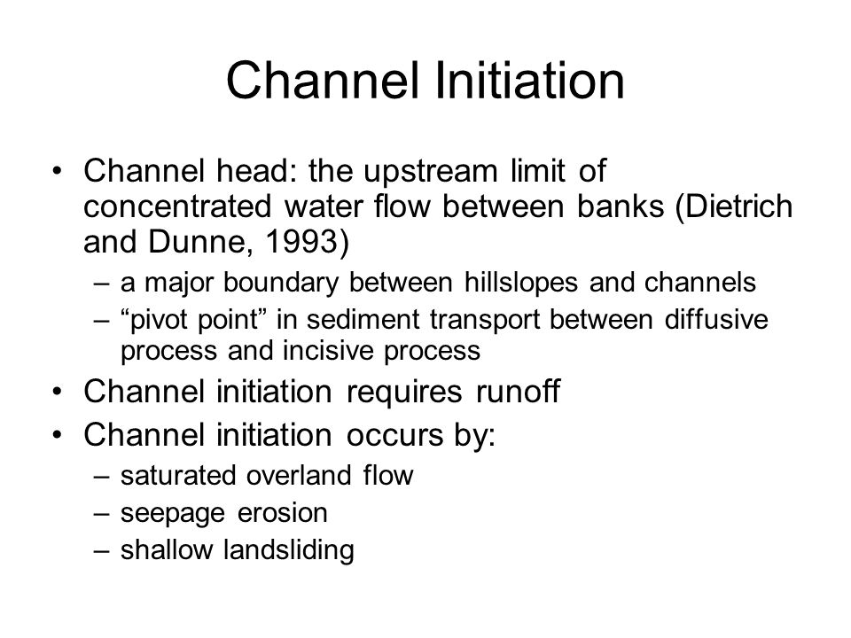 Channel Initiation Channel head: the upstream limit of concentrated water flow between banks (Dietrich and Dunne, 1993)