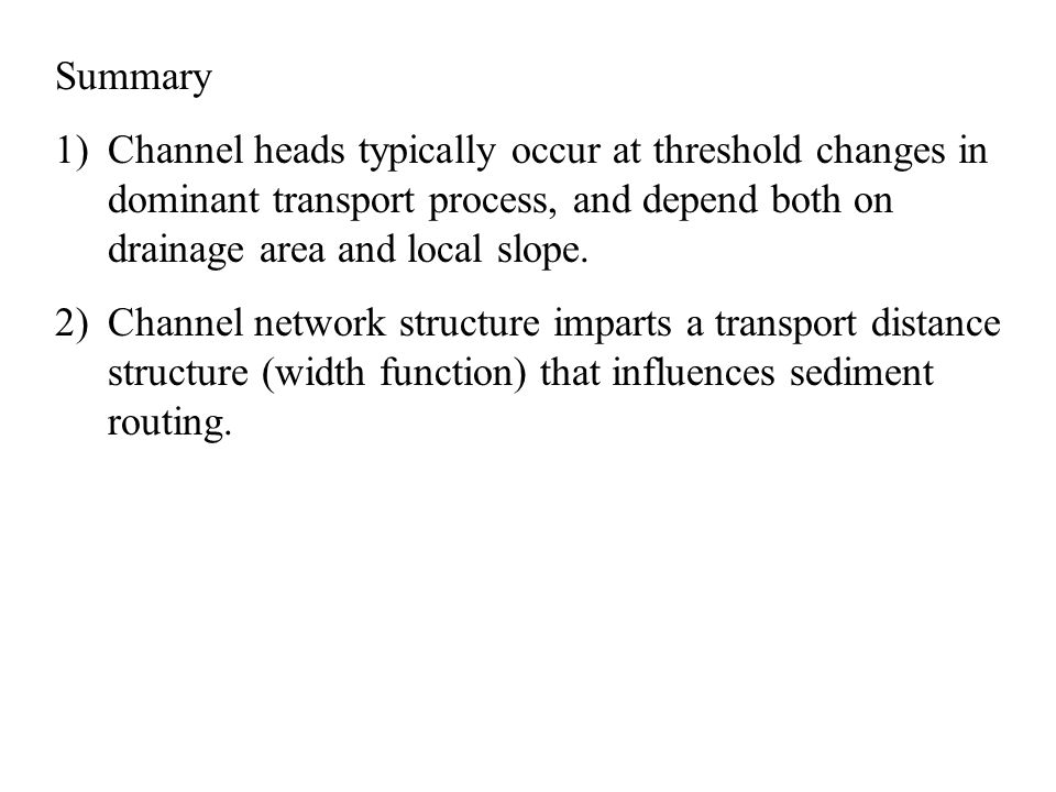 Summary Channel heads typically occur at threshold changes in dominant transport process, and depend both on drainage area and local slope.