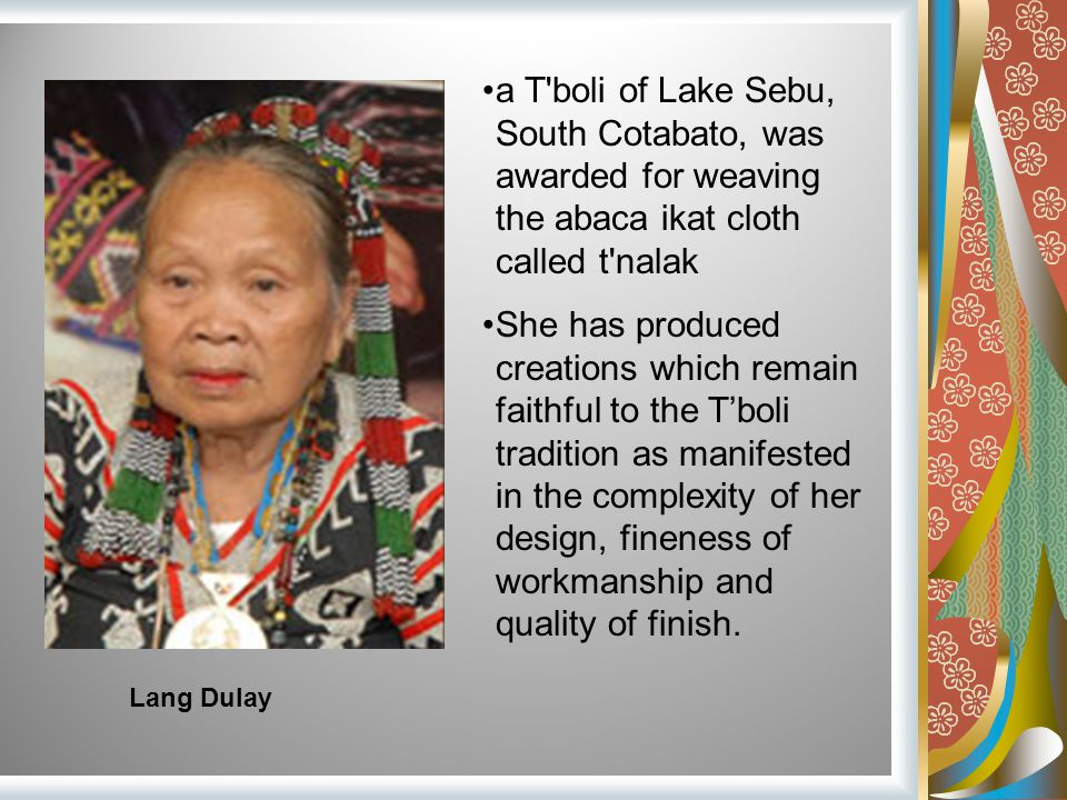 a T boli of Lake Sebu, South Cotabato, was awarded for weaving the abaca ikat cloth called t nalak