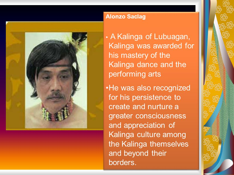 Alonzo Saclag A Kalinga of Lubuagan, Kalinga was awarded for his mastery of the Kalinga dance and the performing arts.