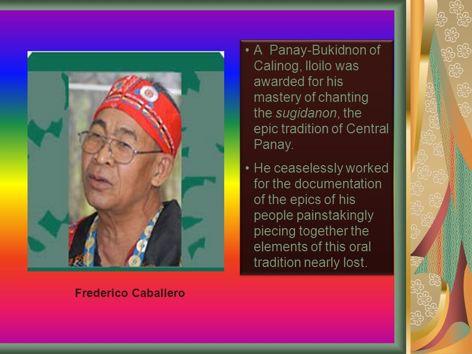 A Panay-Bukidnon of Calinog, lloilo was awarded for his mastery of chanting the sugidanon, the epic tradition of Central Panay.