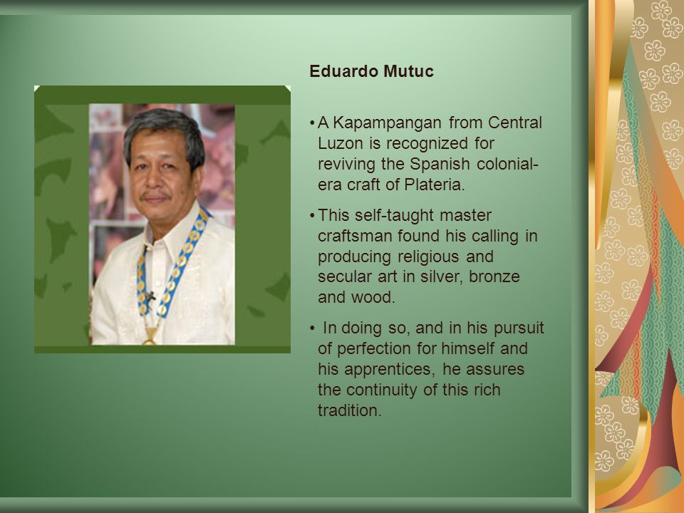 Eduardo Mutuc A Kapampangan from Central Luzon is recognized for reviving the Spanish colonial-era craft of Plateria.