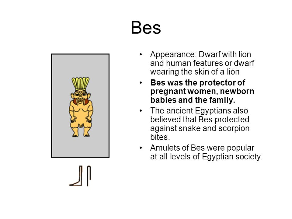 Bes Appearance: Dwarf with lion and human features or dwarf wearing the skin of a lion.